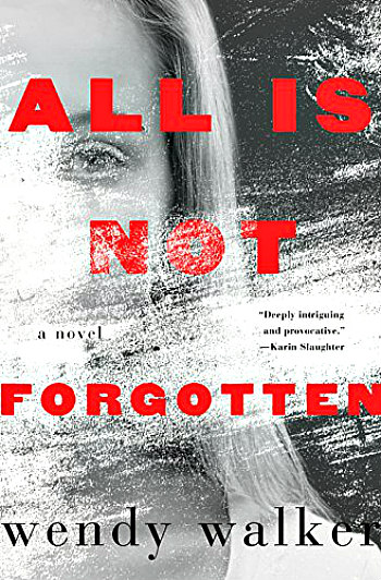 All is Not Forgotten by Wendy Walker - The story of a brutal crime, a difficult choice, and the consequence for the victim, her parents and her psychiatrist.